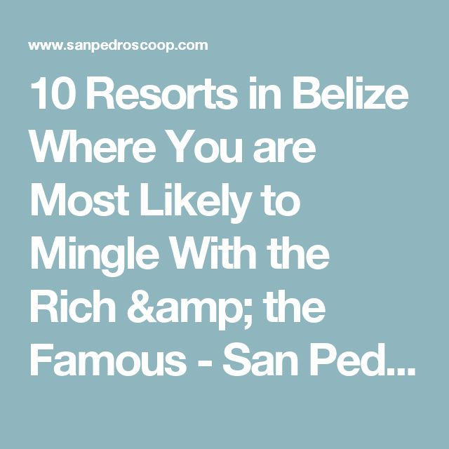 10 Resorts in Belize Where You are Most Likely to Mingle With the Rich & the Famous - San Pedro Scoop