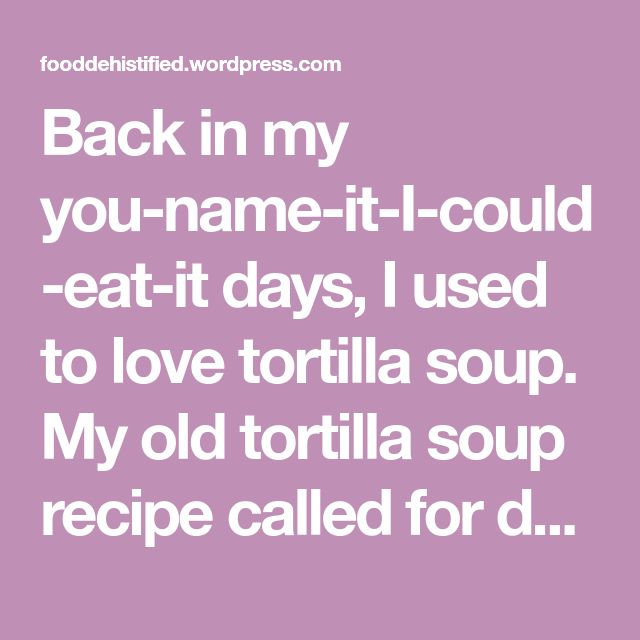 Back in my you-name-it-I-could-eat-it days, I used to love tortilla soup. My old tortilla soup recipe called for dumping five or six different types of canned rations (including diced tomatoes, salsa, and some other things) into the ol' countertop imu and then flinging a hand towel over my shoulder on my way out of the…