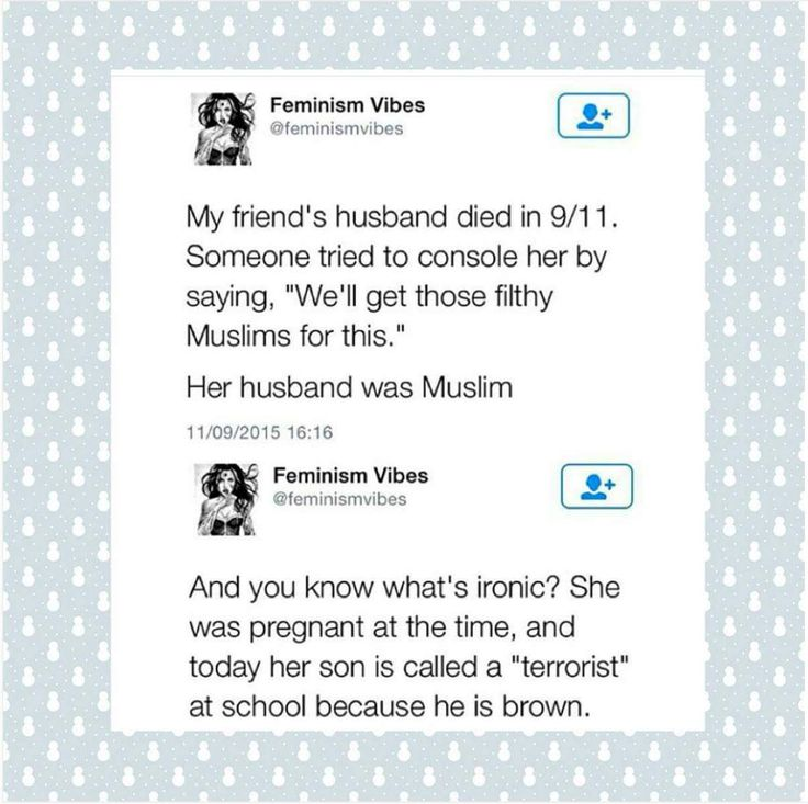 """My friend's husband died in 9/11. Someone tried to console her by saying, ""We'll get those filthy Muslims for this."" Her husband was Muslim. And you know what's Ironic? She was pregnant at the time, and today her son is called a 'terrorist' at school because he is brown.""  ~ Feminism Vibes"