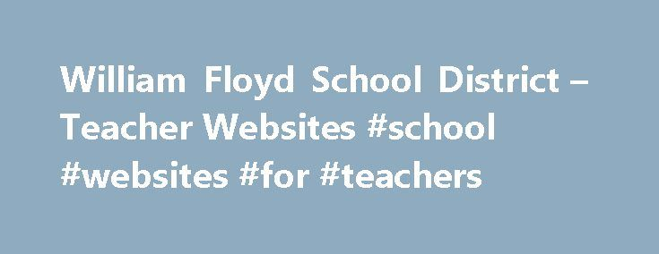 William Floyd School District – Teacher Websites #school #websites #for #teachers http://education.remmont.com/william-floyd-school-district-teacher-websites-school-websites-for-teachers-3/  #school websites for teachers # Teacher Websites The William Floyd School District introduces Google Sites! These teacher sites will allow you access to classroom news, assignments, as well as general information. As teachers are trained by our staf developers, more schools will be populated. Please note…