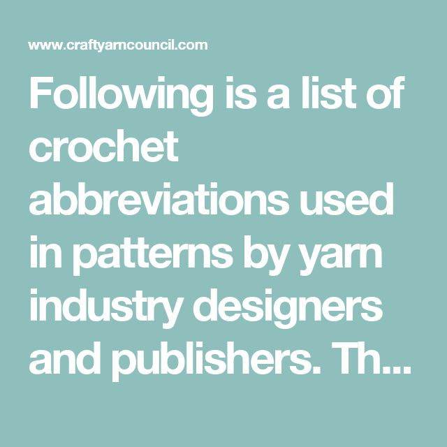 Following is a list of crochet abbreviations used in patterns by yarn industry designers and publishers. The most commonly used abbreviations are highlighted. In addition, designers and publishers may use special abbreviations in a pattern, which you might not find on this list. Generally, a definition of special abbreviations is given at the beginning of a book or pattern.  Abbreviation Description  Abbreviation Description [ ]  work instructions within brackets as many times as directed …