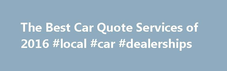 The Best Car Quote Services of 2016 #local #car #dealerships http://australia.remmont.com/the-best-car-quote-services-of-2016-local-car-dealerships/  #auto quote # Imagine walking into the new car dealership with no knowledge on or insight on the vehicle you are looking for. You have no idea what type of. Kelley Blue Book Are you completely lost with where to begin with your new car purchase? Aren't sure if you would be better off to sell your current vehicle or. CarsDirect CarsDirect is a…