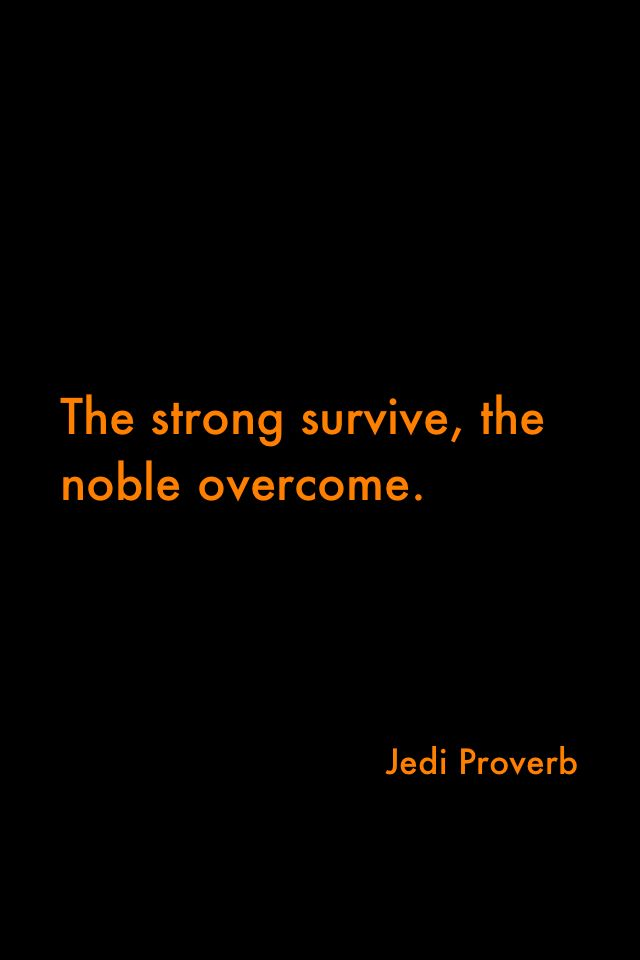 The strong survives, the noble overcomes - Jedi proverb