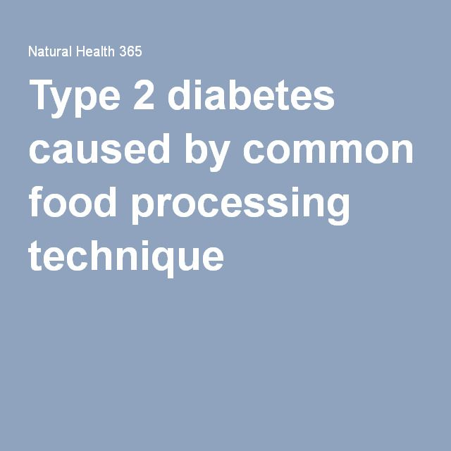 Type 2 diabetes caused by common food processing technique