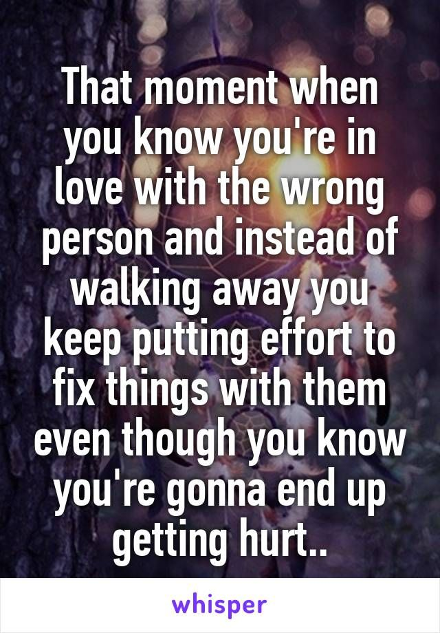 That moment when you know you're in love with the wrong person and instead of walking away you keep putting effort to fix things with them even though you know you're gonna end up getting hurt..