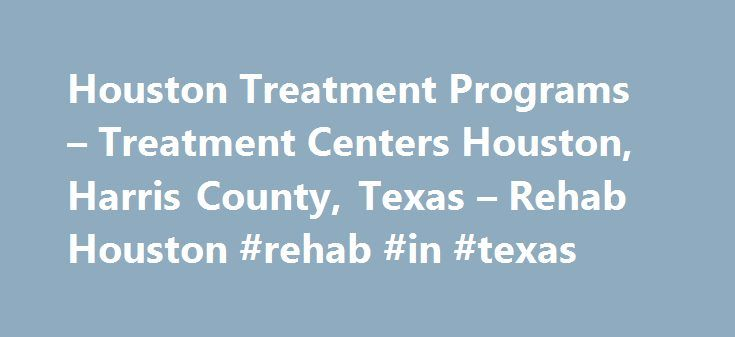 Houston Treatment Programs – Treatment Centers Houston, Harris County, Texas – Rehab Houston #rehab #in #texas http://turkey.nef2.com/houston-treatment-programs-treatment-centers-houston-harris-county-texas-rehab-houston-rehab-in-texas/  # Treatment Centers in Houston, TX Inpatient or Outpatient Treatment INPATIENT TREATMENT: WHAT'S INVOLVED? Residential Inpatient treatment in Houston usually consists of 24 hour care at a live-in facility. Full treatment services, including medical and…