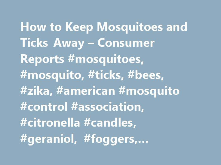 How to Keep Mosquitoes and Ticks Away – Consumer Reports #mosquitoes, #mosquito, #ticks, #bees, #zika, #american #mosquito #control #association, #citronella #candles, #geraniol, #foggers, #permethrin http://washington.nef2.com/how-to-keep-mosquitoes-and-ticks-away-consumer-reports-mosquitoes-mosquito-ticks-bees-zika-american-mosquito-control-association-citronella-candles-geraniol-foggers-permethrin/  # How to Keep Mosquitoes and Ticks Away With Zika still lingering in several countries…