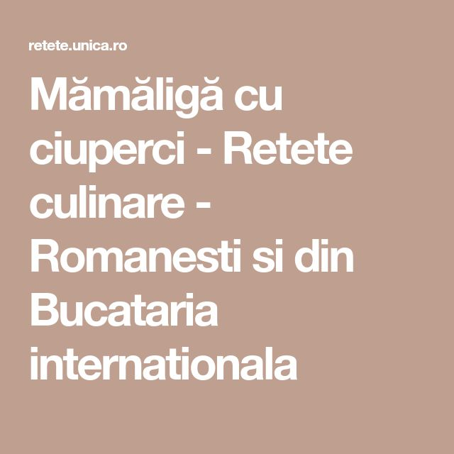 Mămăligă cu ciuperci - Retete culinare - Romanesti si din Bucataria internationala