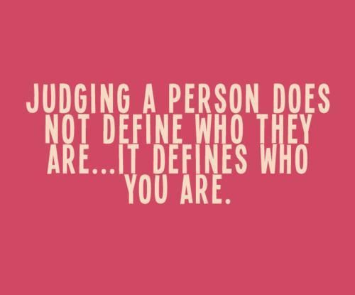 I don't usually post images with inspirational sayings, but I actually believe in this one. It's hard work not judging people, and what we have to do - I think - is observe ourselves when we do it because what you think of another person probably says more about yourself than the person you're judging. And, when you're the one being judged, just relax and keep that in mind.