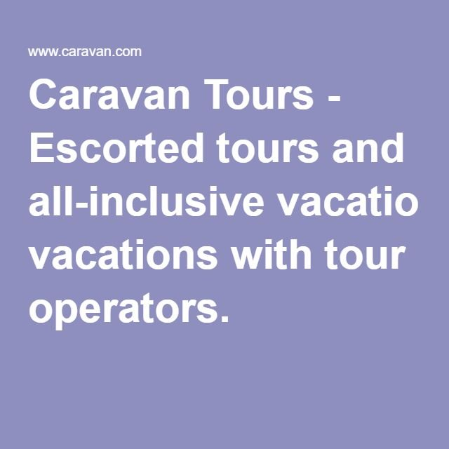Caravan Tours - Escorted tours and all-inclusive vacations with tour operators.