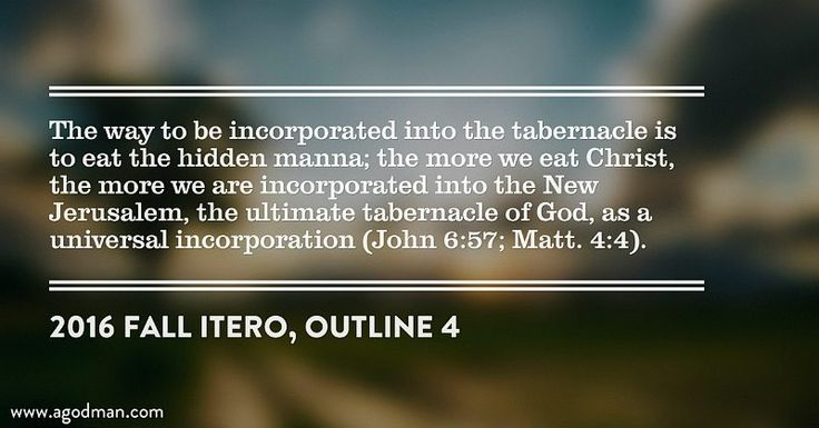 The way to be incorporated into the tabernacle is to eat the hidden manna; the more we eat Christ, the more we are incorporated into the New Jerusalem, the ultimate tabernacle of God, as a universal incorporation (John 6:57; Matt. 4:4). 2016 fall ITERO, outline 4. More at www.agodman.com