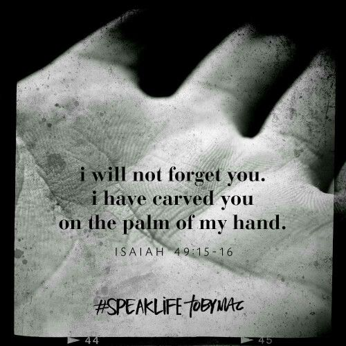 I will not forget you I have carved you in the palm of my hand.
