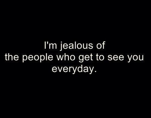 I'm jealous of the people who get to see you everyday #quote