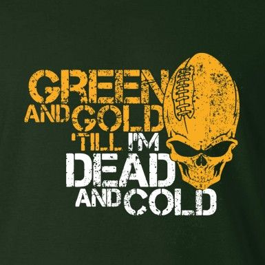 GREEN AND GOLD TIL I'M DEAD AND COLD T-Shirt - Green Bay Packers football