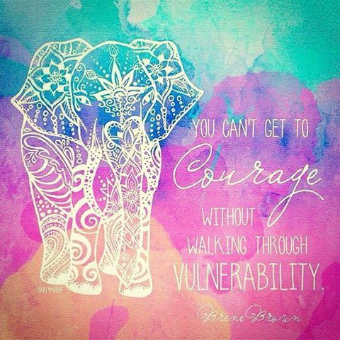 You can't get to courage without walking through vulnerability- brene browne
