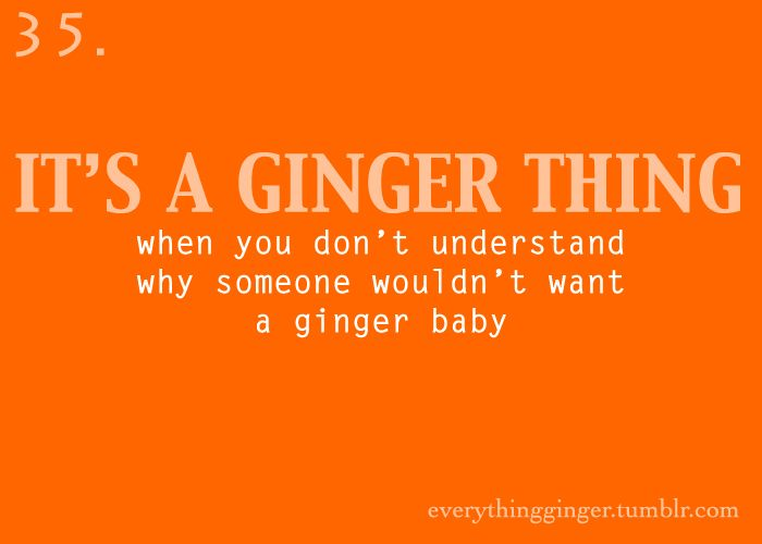 #35. It's a ginger thing when you don't understand why someone wouldn't want a ginger baby  for-redheads.tumblr.com  (  everythingginger.tumblr.com )