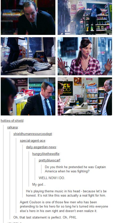 Agent Coulson is one of those few men who has been pretending to be his hero for so long he's turned into everyone else's hero in his own right and doesn't even realize it.