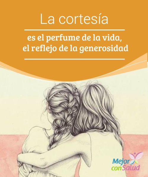 La cortesía es el perfume de la vida, el reflejo de la generosidad  La cortesía es, por encima de todo, un valor personal. Si bien es cierto que, de niños, a todos nos enseñan unas normas básicas de cortesía y convivencia,