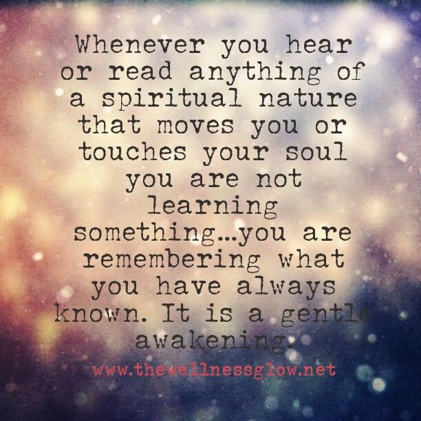 """""""Whenever you hear or read anything of a spiritual nature that moves you or touches your soul, you are not learning something…you are remembering what you have always known. It is a gentle awakening."""""""