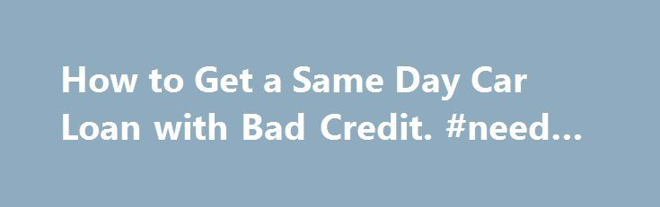 How to Get a Same Day Car Loan with Bad Credit. #need #a #loan http://loans.remmont.com/how-to-get-a-same-day-car-loan-with-bad-credit-need-a-loan/  #same day loan # How to Get a Same Day Car Loan with Bad Credit Bad credit auto loans have become very prevalent due to the fact that a large percentage of the American public has some sort of derogatory mark on their credit report. You have bad credit and you want to get a […]The post How to Get a Same Day Car Loan with Bad Credit. #need #a…