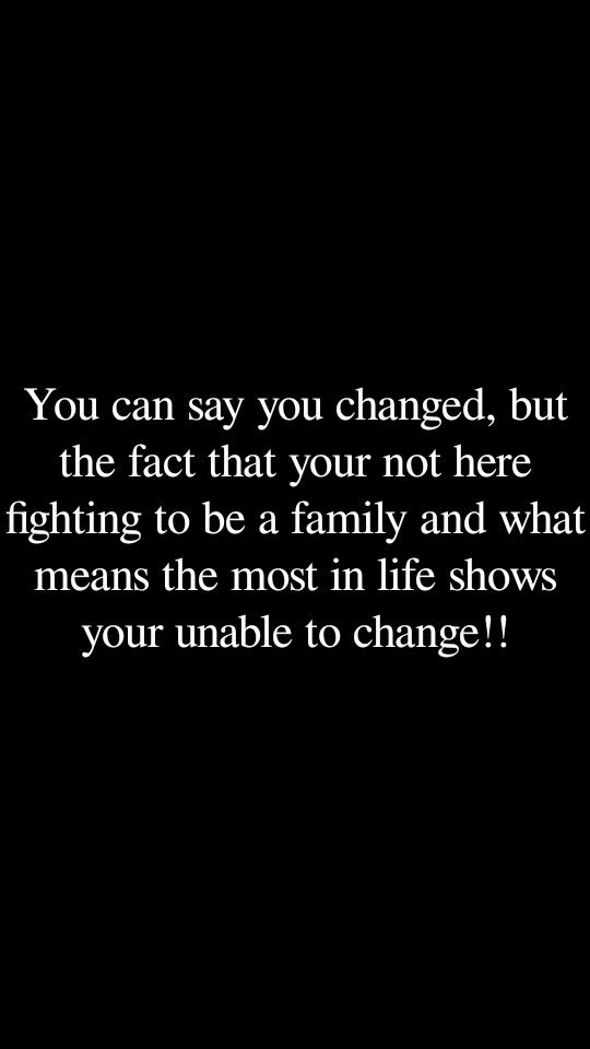 There is no way you changed if love and your family aren't worth it to you!!