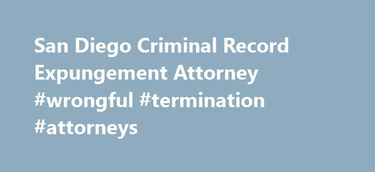 San Diego Criminal Record Expungement Attorney #wrongful #termination #attorneys http://attorney.remmont.com/san-diego-criminal-record-expungement-attorney-wrongful-termination-attorneys/  #expungement attorney San Diego Expungement Attorney San Diego, California Criminal Record Expungement The experienced San Diego expungement lawyer at the law firm of George H. Ramos, Jr. offers clients criminal expungement services in San Diego and surrounding Southern California counties. What is an…
