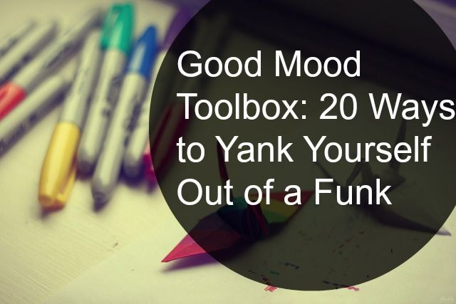 Good Mood Toolbox: 20 Ways to Pull Yourself Out of a Funk - Blog - The Rule Breaker's Club