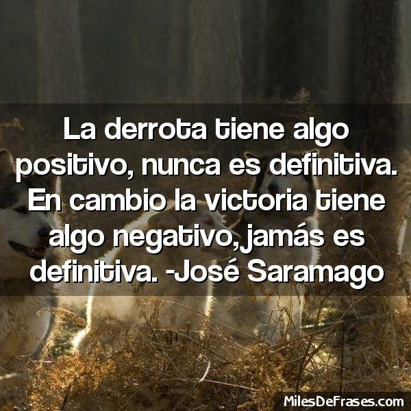 La derrota tiene algo positivo, nunca es definitiva. En cambio la victoria tiene algo negativo, jamás es definitiva. -José Saramago - Frases en fotos gratis, crea la tuya!