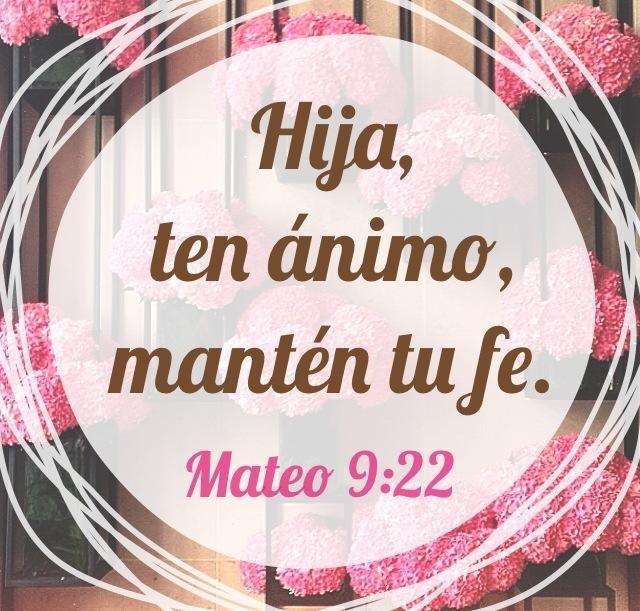 """Pero Jesús, volviéndose y viéndola, dijo: """"Hija, ten ánimo, tu fe te ha sanado."""" Y al instante la mujer quedó sana. Mateo 9:22"""