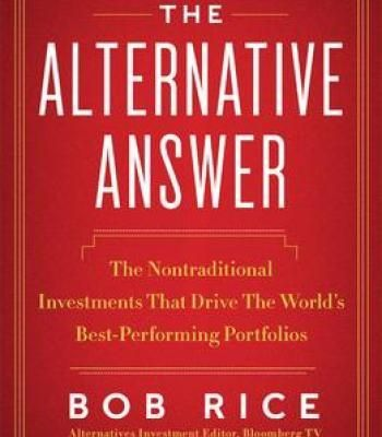 The Alternative Answer: The Nontraditional Investments That Drive The World'S Best-Performing Portfolios PDF