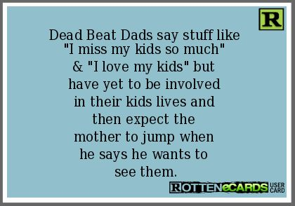 "Dead+Beat+Dads+say+stuff+like+  ""I+miss+my+kids+so+much""+  &+""I+love+my+kids""+but+  have+yet+to+be+involved+  in+their+kids+lives+and+  then+expect+the+  mother+to+jump+when+  he+says+he+wants+to+  see+them."
