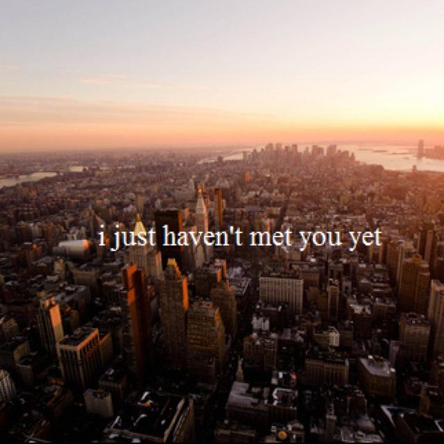 I just haven't met you yet.