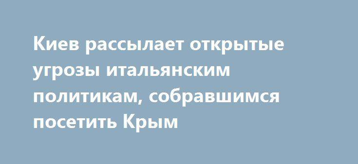 Киев рассылает открытые угрозы итальянским политикам, собравшимся посетить Крым http://rusdozor.ru/2016/10/11/kiev-rassylaet-otkrytye-ugrozy-italyanskim-politikam-sobravshimsya-posetit-krym/  Киев продолжает восстанавливать исконные братские отношения с Европой. Если Европа каким-либо образом не отвечает, или отвечает на притязания Киева неподобающим образом, с точки зрения Киева, то последний готов принудить уважать себя угрозами и шантажом. Члены региональных советов нескольких итальянских…