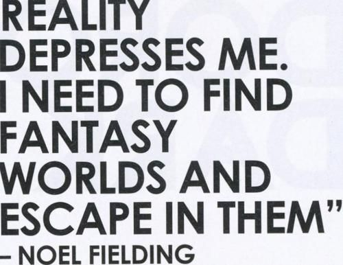 """""""Reality depresses me. I need to find fantasy worlds and escape in them."""" -- Noel Fielding"""