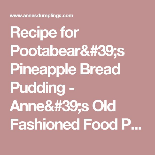 Recipe for Pootabear's Pineapple Bread Pudding - Anne's Old Fashioned Food Products
