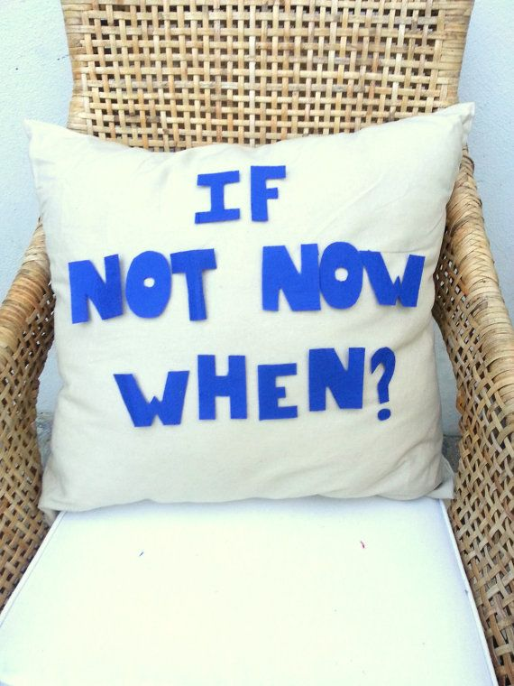 Seriously... if not now when? <3  https://www.etsy.com/listing/156050243/if-not-now-when-style-cushion