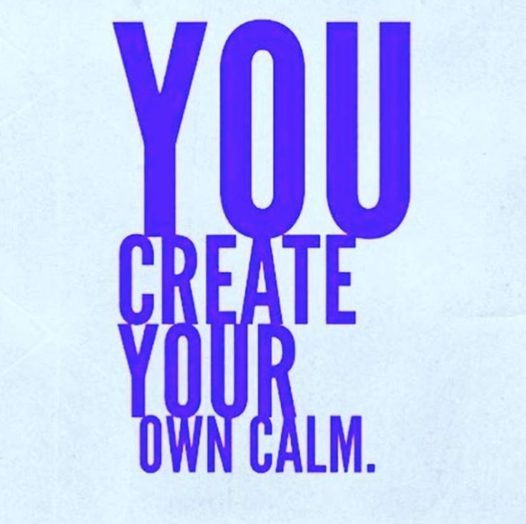 """""""You create your own calm."""""""