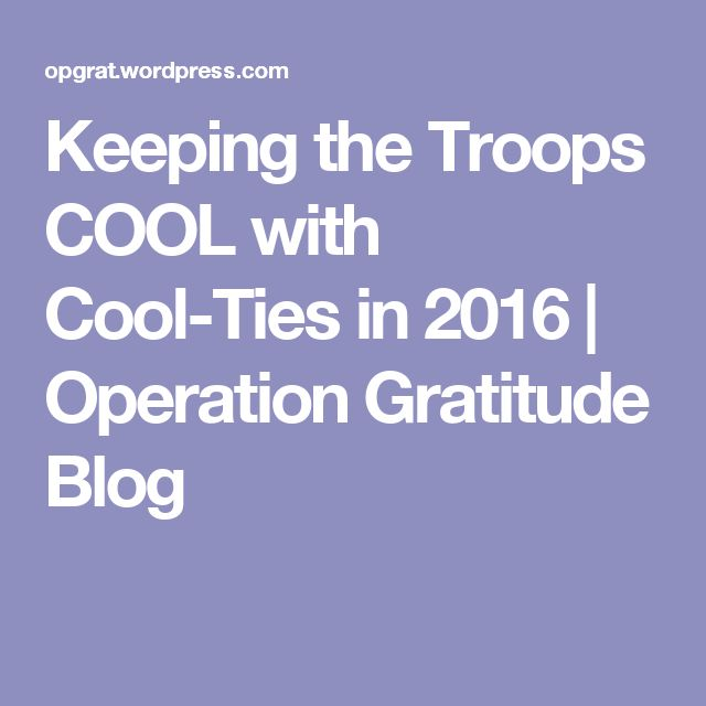 Keeping the Troops COOL with Cool-Ties in 2016 | Operation Gratitude Blog