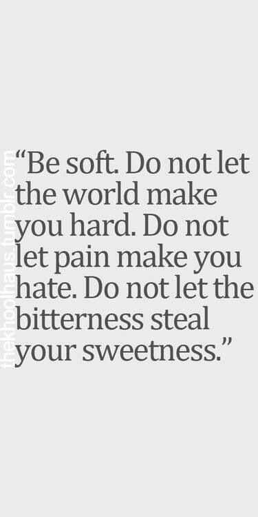 Do not let the world make you hard ...