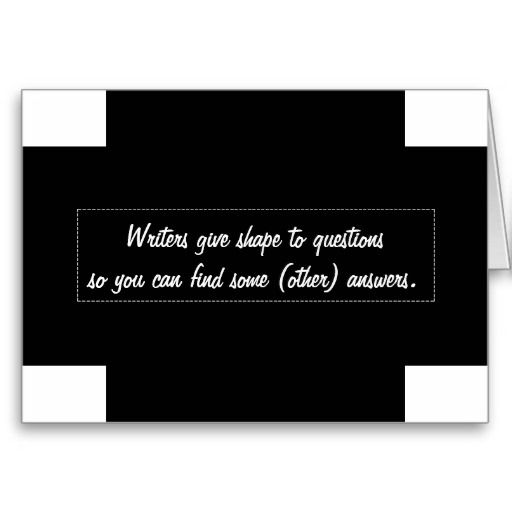 Writers give shape to questions so you can . . . cards