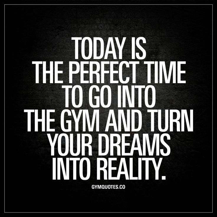 """Today is the perfect time to go into the gym and turn your dreams into reality."" 