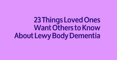 23 Things Loved Ones Want Others to Know About Lewy Body Dementia