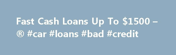 Fast Cash Loans Up To $1500 – ® #car #loans #bad #credit http://nef2.com/fast-cash-loans-up-to-1500-car-loans-bad-credit/  #fast personal loans # Fast Cash Loans FAQ Everyone runs into financial problems at one point in their life. Having bad credit just makes it even more difficult to get through these financially challenging times. Where are you supposed to turn? You could ask family or friends for a small loan, but that is always...
