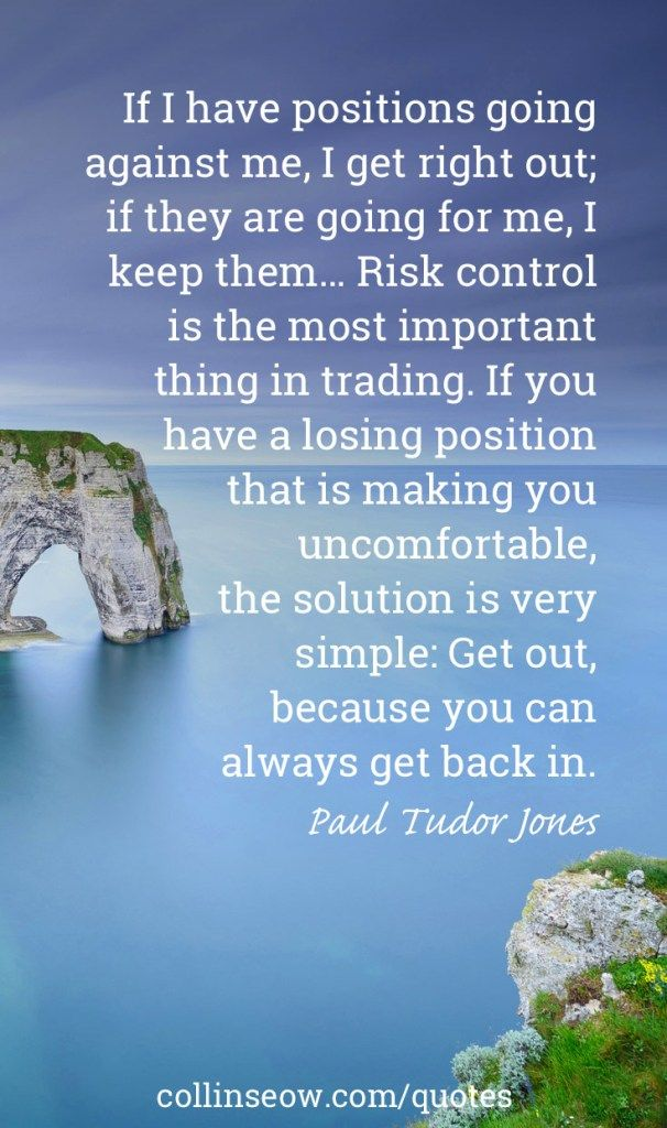 """""""If I have positions going against me, I get right out; if they are going for me, I keep them… Risk control is the most important thing in trading. If you have a losing position that is making you uncomfortable, the solution is very simple: Get out, because you can always get back in."""" Paul Tudor Jones"""