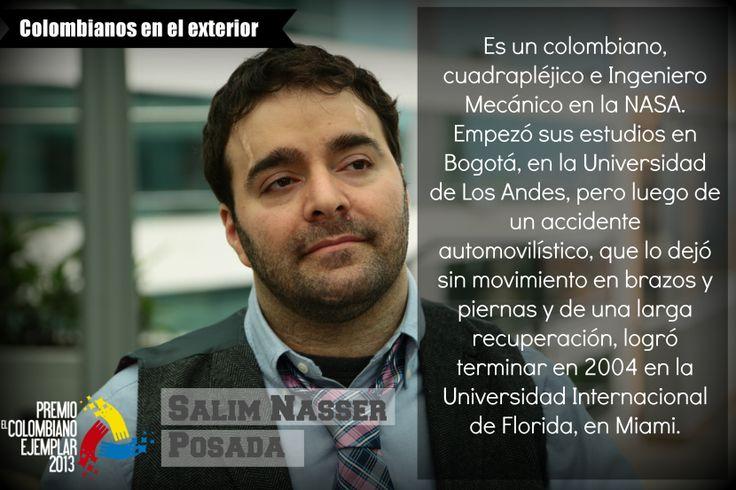 Salim Nasser Posada Es un colombiano, cuadrapléjico e Ingeniero Mecánico en la NASA. Empezó sus estudios en Bogotá, en la Universidad de Los Andes, pero luego de un accidente automovilístico, que lo dejó sin movimiento en brazos y piernas y de una larga recuperación, logró terminar en 2004 en la Universidad Internacional de Florida, en Miami.
