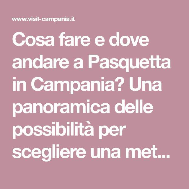 Cosa fare e dove andare a Pasquetta in Campania? Una panoramica delle possibilità per scegliere una meta tra mare, montagna e campagna nella nostra splendida regione