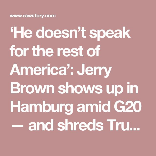 'He doesn't speak for the rest of America': Jerry Brown shows up in Hamburg amid G20 — and shreds Trump