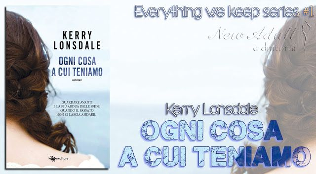 """NEW ADULT E DINTORNI: RECENSIONE: OGNI COSA A CUI TENIAMO """"Everything we keep series #1"""" di KERRY LONSDALE"""