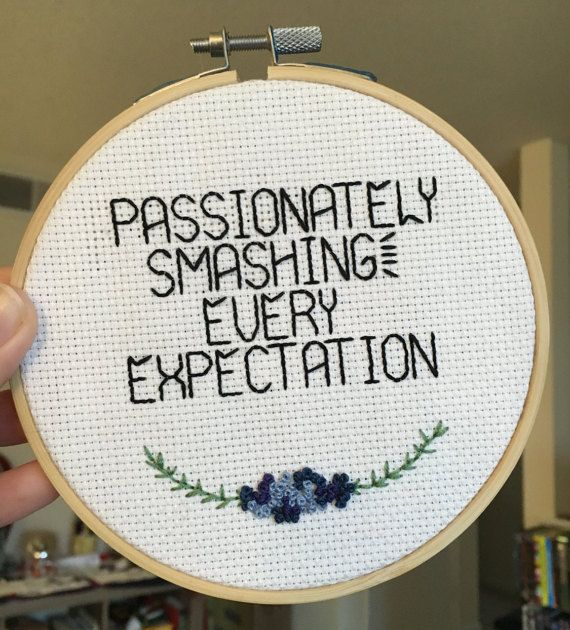 Im past patiently waiting Im passionately smashing every expectation  ------   This cross stitch is framed in a 5 embroidery hoop with dark and