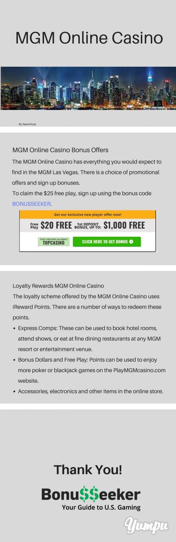 MGM Online Casino - Magazine with 4 pages: The excitement and action of a real-life casino can be enjoyed at home with the PlayMGMcasino.com website. This online casino brings the thrill of Vegas to your computer or mobile device. All of the games you would find in the real MGM casino can be played on the online casino as well.